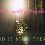 In the midst of all the tragedies…God is there